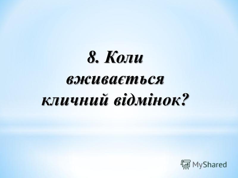 8. Коли вживається кличний відмінок?