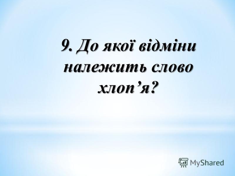 9. До якої відміни належить слово хлопя?