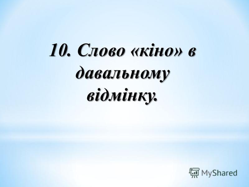 10. Слово «кіно» в давальному відмінку.