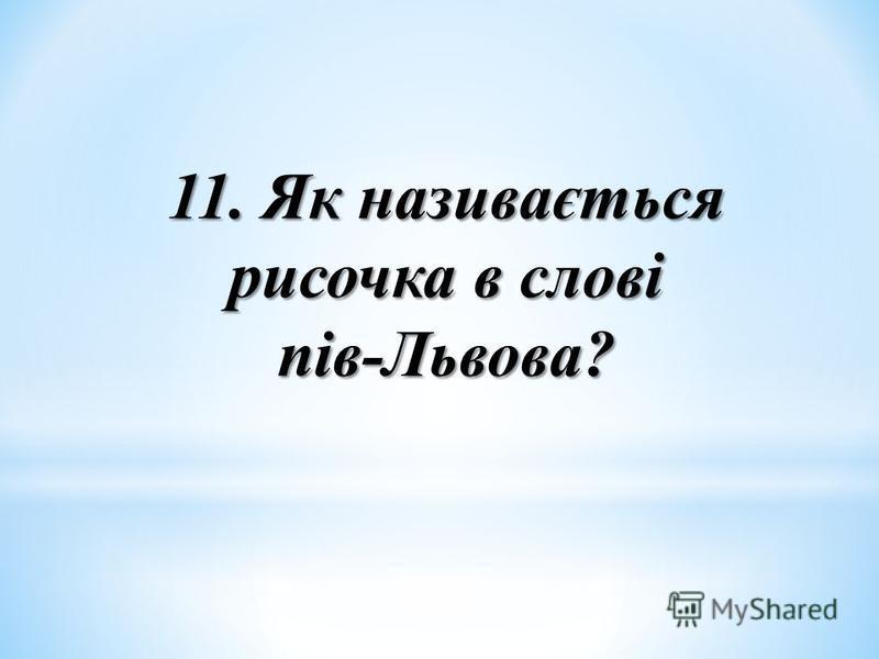 11. Як називається рисочка в слові пів-Львова?