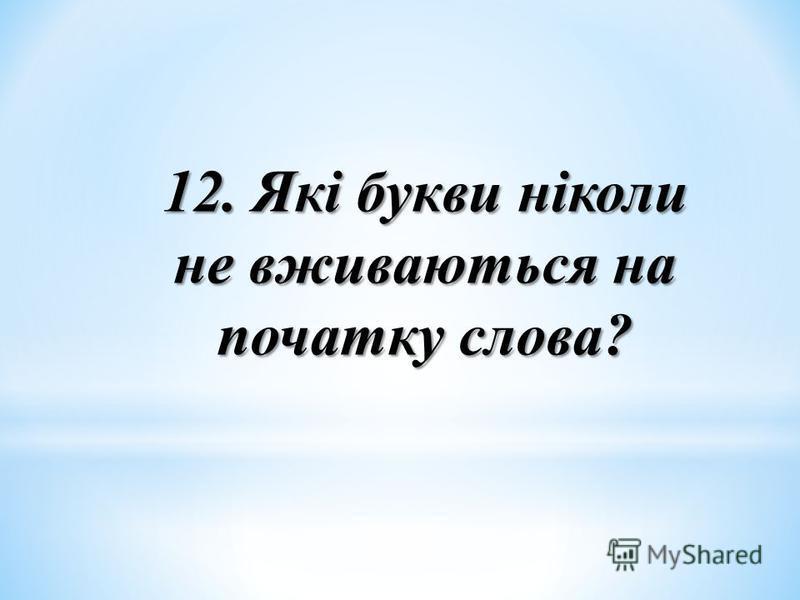 12. Які букви ніколи не вживаються на початку слова?