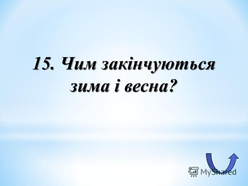 15. Чим закінчуються зима і весна?