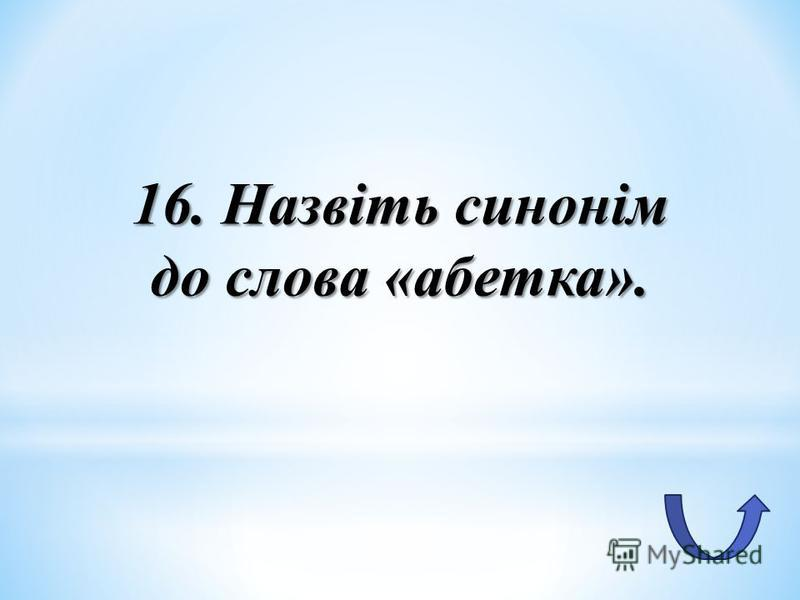 16. Назвіть синонім до слова «абетка».