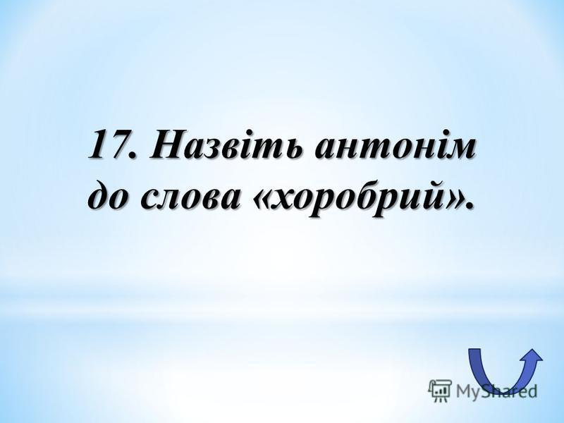 17. Назвіть антонім до слова «хоробрий».