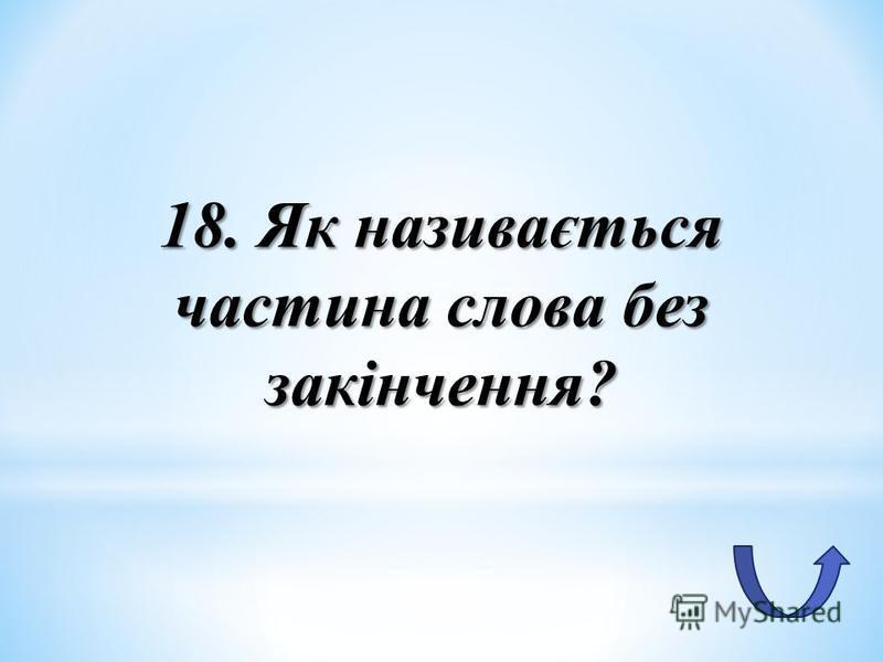 18. Як називається частина слова без закінчення?