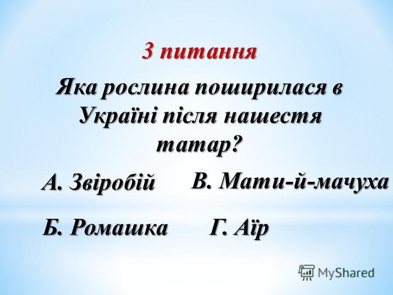 3 питання Яка рослина поширилася в Україні після нашестя татар? Б. Ромашка А. Звіробій В. Мати-й-мачуха Г. Аїр