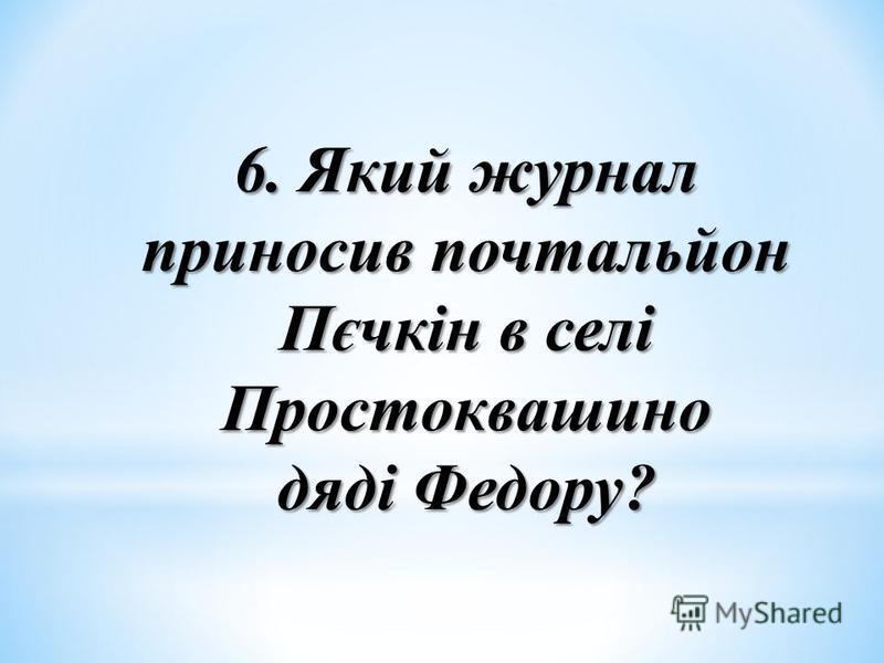 6. Який журнал приносив почтальйон Пєчкін в селі Простоквашино дяді Федору?