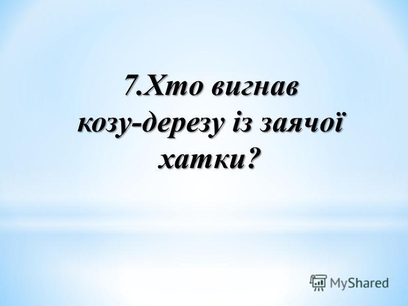7.Хто вигнав козу-дерезу із заячої хатки?