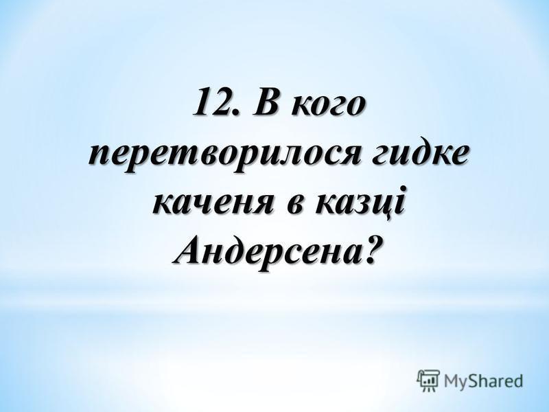 12. В кого перетворилося гидке каченя в казці Андерсена?