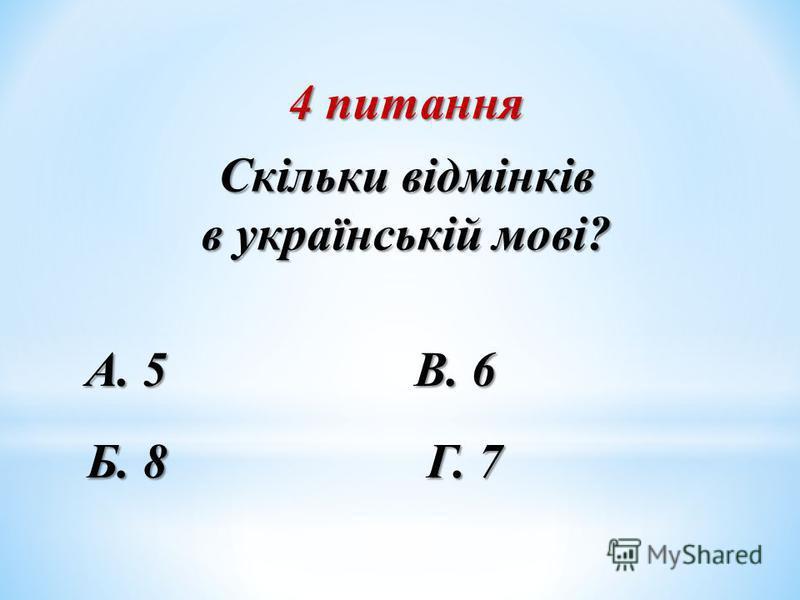 4 питання Скільки відмінків в українській мові? Б. 8 А. 5 В. 6 Г. 7