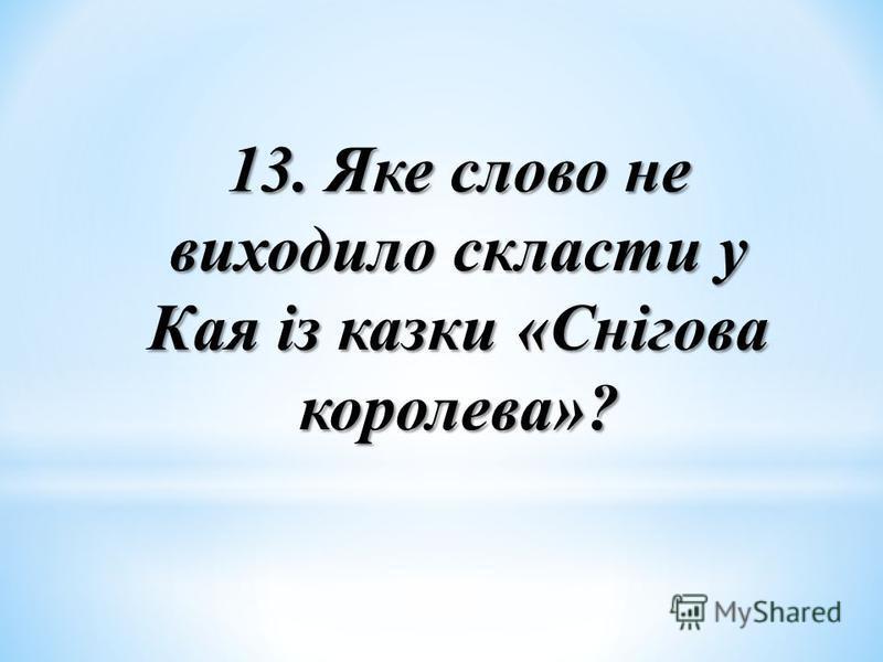 13. Яке слово не виходило скласти у Кая із казки «Снігова королева»?