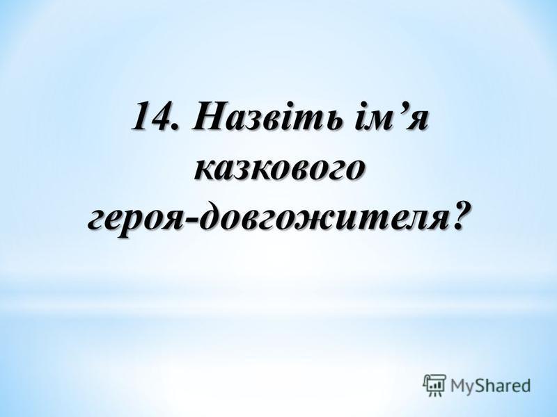 14. Назвіть імя казкового героя-довгожителя?