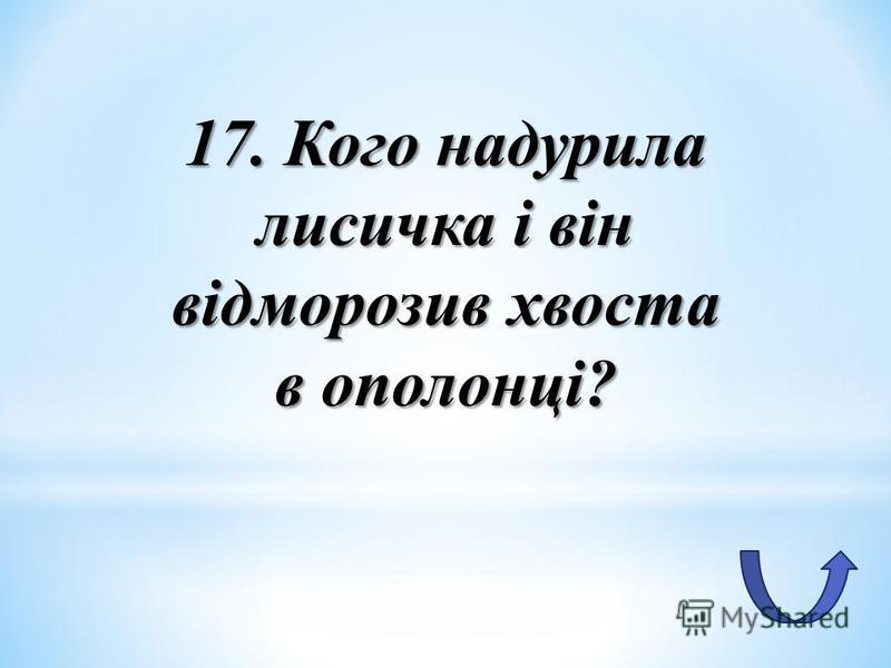 17. Кого надурила лисичка і він відморозив хвоста в ополонці?
