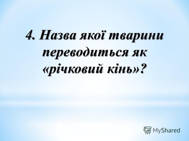 4. Назва якої тварини переводиться як «річковий кінь»?