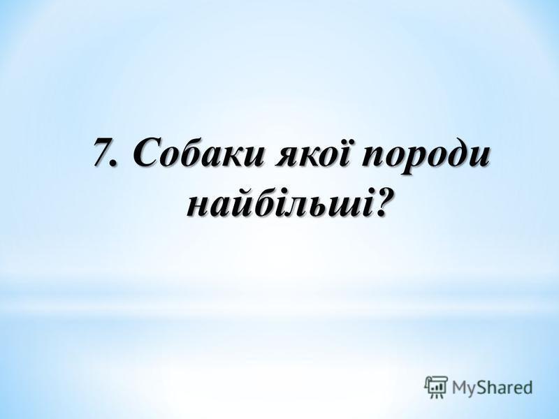 7. Собаки якої породи найбільші?