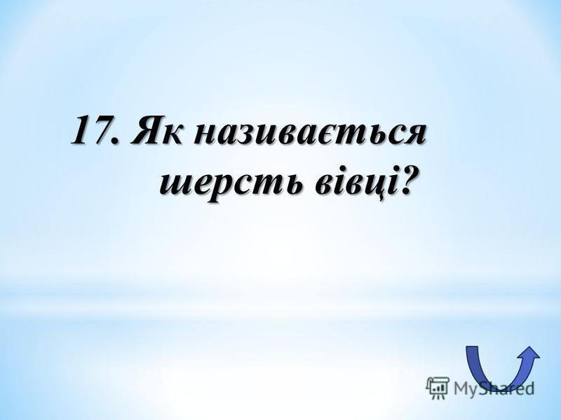 17. Як називається шерсть вівці?