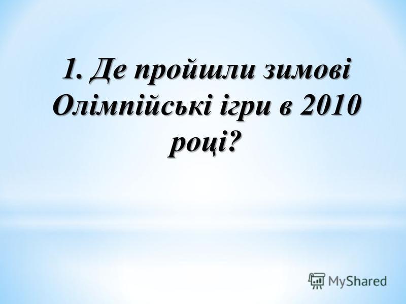 1. Де пройшли зимові Олімпійські ігри в 2010 році?