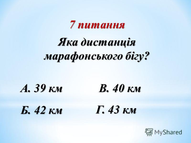 7 питання Яка дистанція марафонського бігу? Б. 42 км А. 39 км В. 40 км Г. 43 км