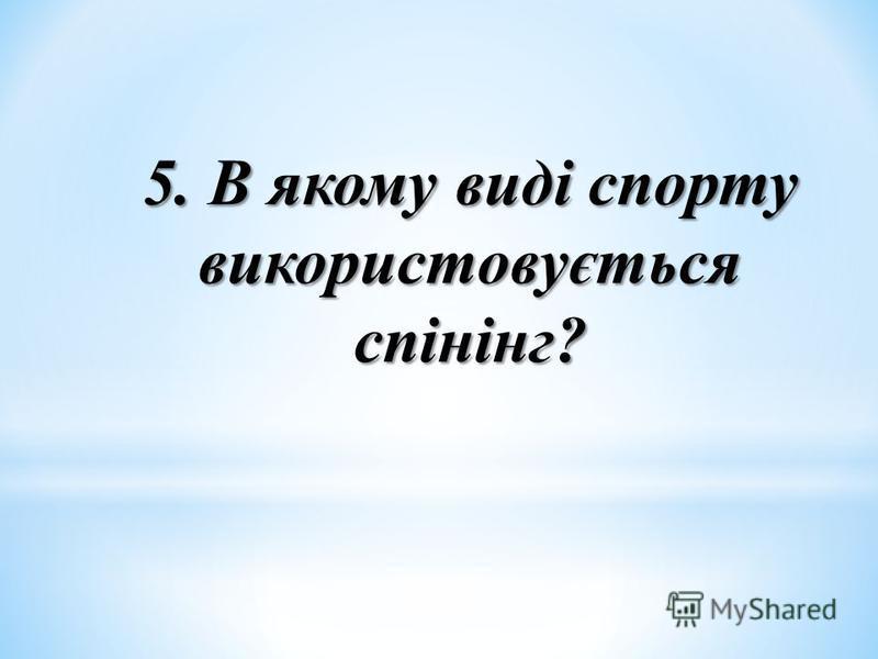 5. В якому виді спорту використовується спінінг?