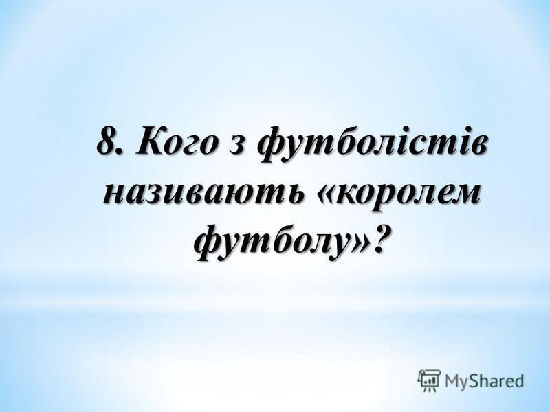 8. Кого з футболістів називають «королем футболу»?