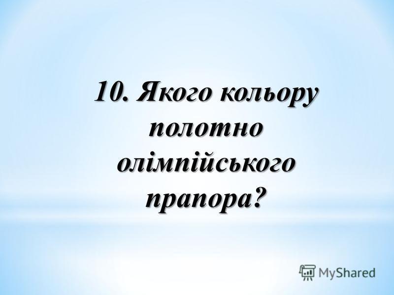10. Якого кольору полотно олімпійського прапора?