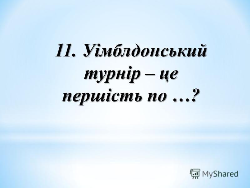 11. Уімблдонський турнір – це першість по …?