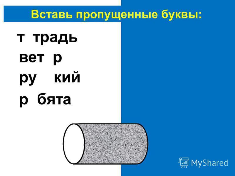 Вставь пропущенные буквы: тетрадь ветер русский ребята
