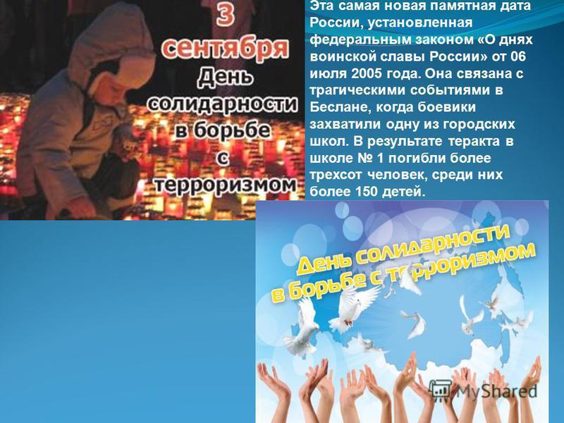 Эта самая новая памятная дата России, установленная федеральным законом «О днях воинской славы России» от 06 июля 2005 года. Она связана с трагическими событиями в Беслане, когда боевики захватили одну из городских школ. В результате теракта в школе