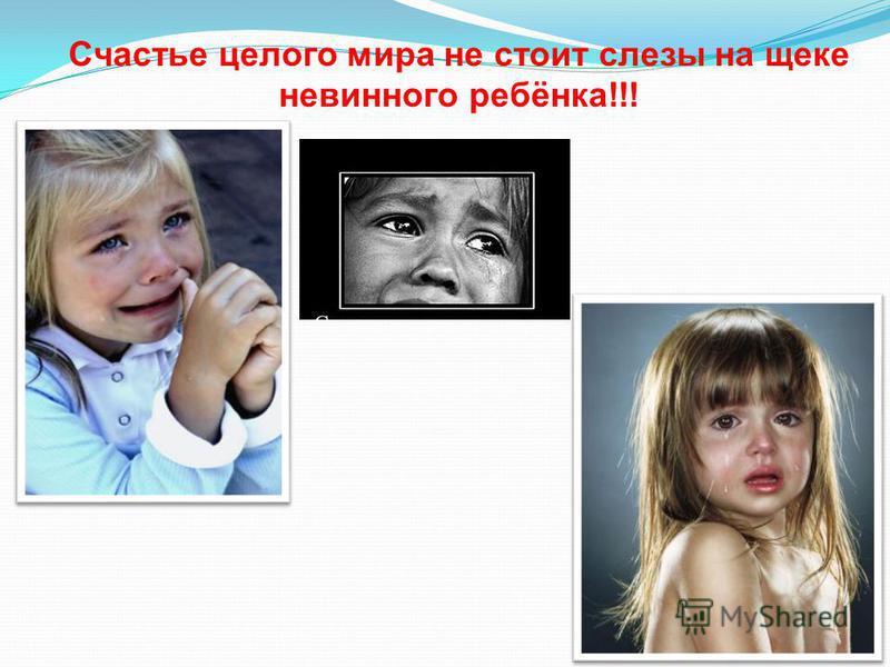 Счастье целого мира не стоит слезы на щеке невинного ребёнка!!!