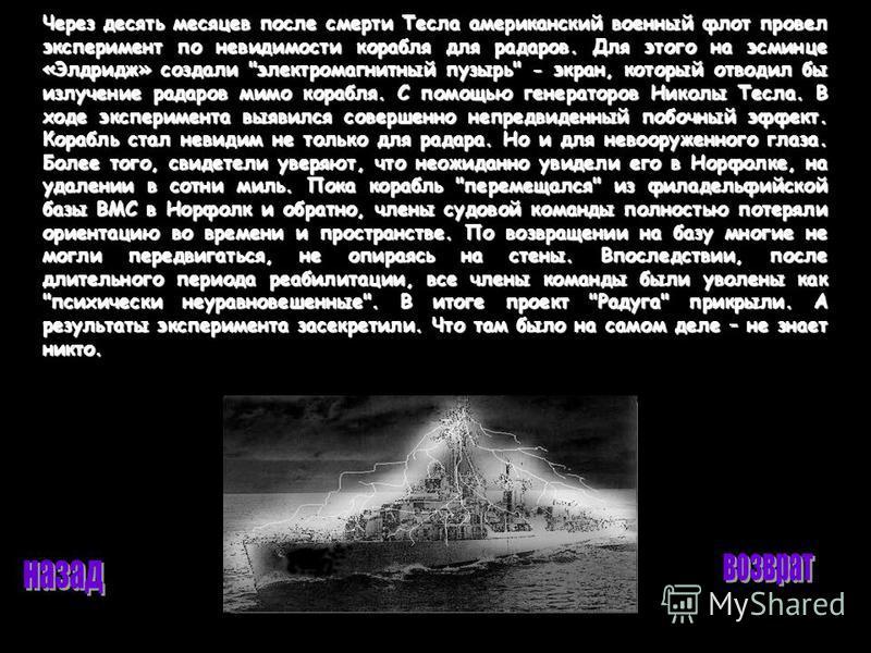 Через десять месяцев после смерти Тесла американский военный флот провел эксперимент по невидимости корабля для радаров. Для этого на эсминце «Элдридж» создали