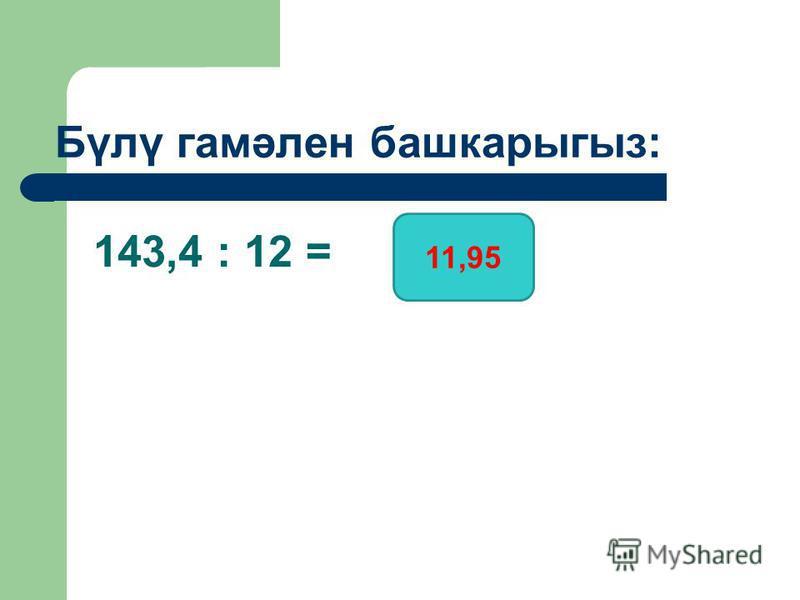 143,4 : 12 = Бүлү гамәлен башкарыгыз: 11,95