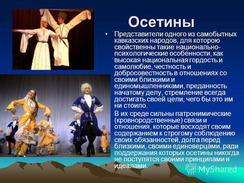 Осетины Осетины Представители одного из самобытных кавказских народов, для которою свойственны такие национально- психологические особенности, как высокая национальная гордость и самолюбие, честность и добросовестность в отношениях со своими близкими