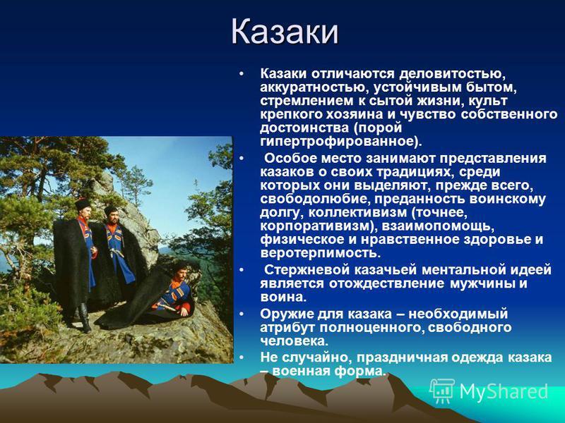 Казаки Казаки отличаются деловитостью, аккуратностью, устойчивым бытом, стремлением к сытой жизни, культ крепкого хозяина и чувство собственного достоинства (порой гипертрофированное). Особое место занимают представления казаков о своих традициях, ср