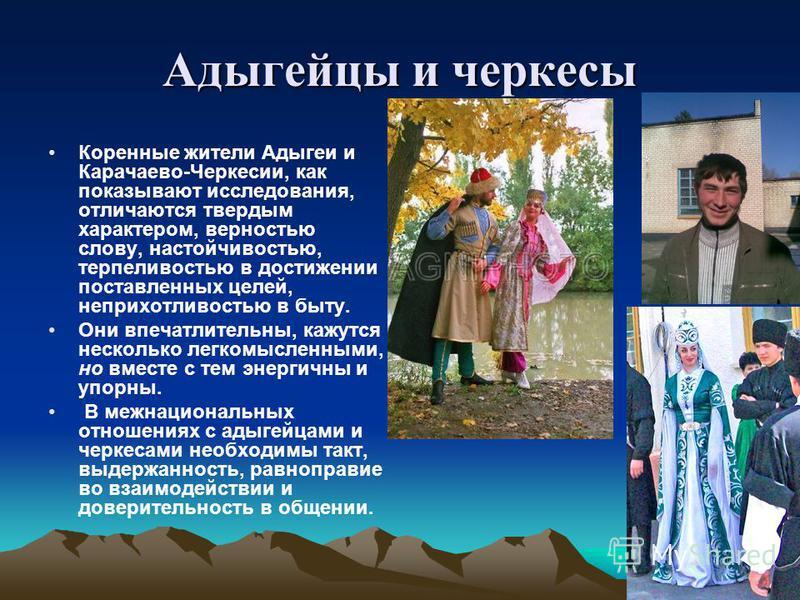 Адыгейцы и черкесы Коренные жители Адыгеи и Карачаево-Черкесии, как показывают исследования, отличаются твердым характером, верностью слову, настойчивостью, терпеливостью в достижении поставленных целей, неприхотливостью в быту. Они впечатлительны, к