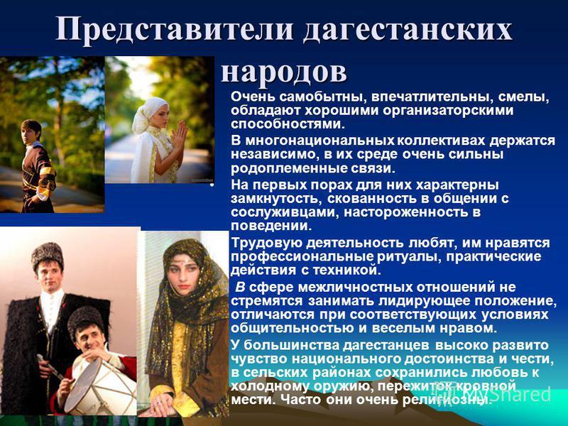 Представители дагестанских народов Очень самобытны, впечатлительны, смелы, обладают хорошими организаторскими способностями. В многонациональных коллективах держатся независимо, в их среде очень сильны родоплеменные связи. На первых порах для них хар