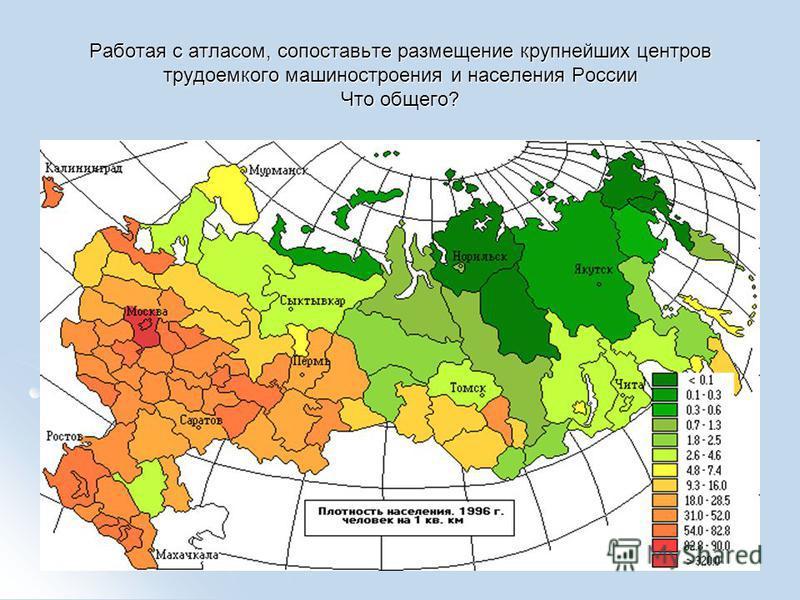 Работая с атласом, сопоставьте размещение крупнейших центров трудоемкого машиностроения и населения России Что общего?