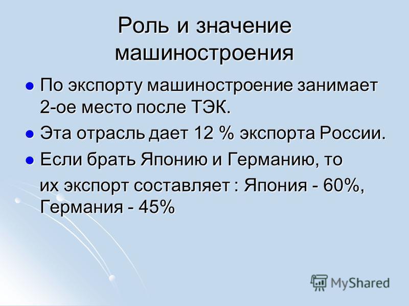 Роль и значение машиностроения По экспорту машиностроение занимает 2-ое место после ТЭК. По экспорту машиностроение занимает 2-ое место после ТЭК. Эта отрасль дает 12 % экспорта России. Эта отрасль дает 12 % экспорта России. Если брать Японию и Герма