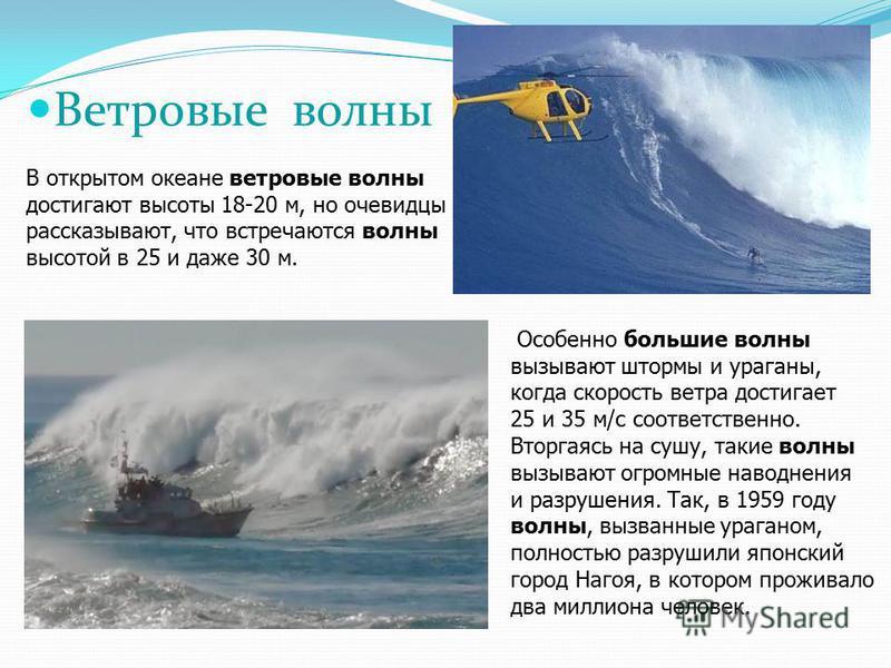 В открытом океане ветровые волны достигают высоты 18-20 м, но очевидцы рассказывают, что встречаются волны высотой в 25 и даже 30 м. Ветровые волны Особенно большие волны вызывают штормы и ураганы, когда скорость ветра достигает 25 и 35 м/с соответст