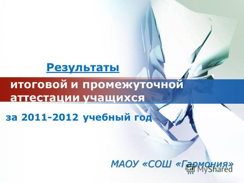LOGO итоговой и промежуточной аттестации учащихся за 2011-2012 учебный год Результаты МАОУ «СОШ «Гармония»