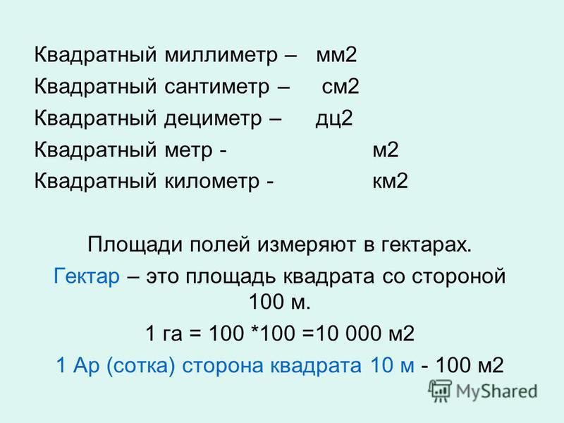 Квадратный миллиметр – мм 2 Квадратный сантиметр – см 2 Квадратный дециметр – дц 2 Квадратный метр -м 2 Квадратный километр -км 2 Площади полей измеряют в гектарах. Гектар – это площадь квадрата со стороной 100 м. 1 га = 100 *100 =10 000 м 2 1 Ар (со