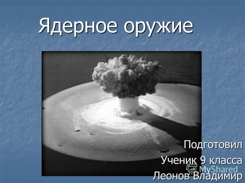Ядерное оружие Подготовил Ученик 9 класса Леонов Владимир