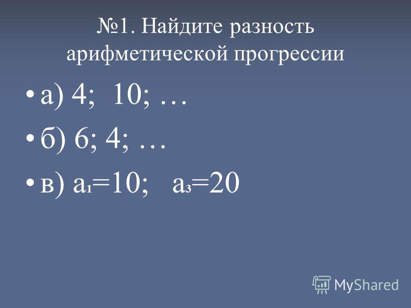 1. Найдите разность арифметической прогрессии а) 4; 10; … б) 6; 4; … в) а 1 =10; а 3 =20