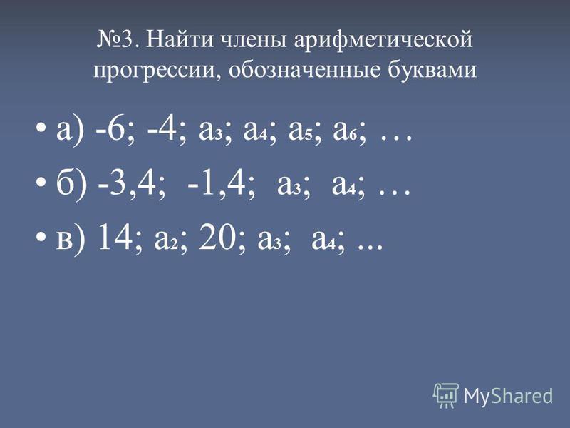 3. Найти члены арифметической прогрессии, обозначенные буквами а) -6; -4; а 3 ; а 4 ; а 5 ; а 6 ; … б) -3,4; -1,4; а 3 ; а 4 ; … в) 14; а 2 ; 20; а 3 ; а 4 ;...