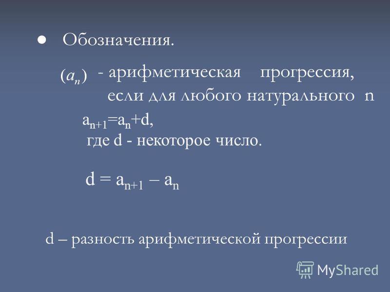 Обозначения. d – разность арифметической прогрессии - арифметическая прогрессия, если для любого натурального n а n+1 =а n +d, где d - некоторое число. d = а n+1 – а n