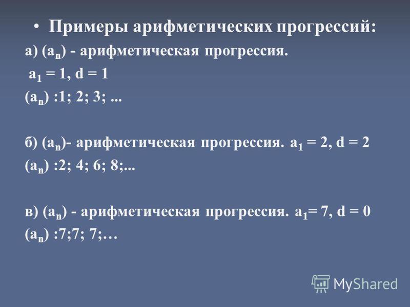 Примеры арифметических прогрессий: а) (а n ) - арифметическая прогрессия. a 1 = 1, d = 1 (a n ) :1; 2; 3;... б) (a n )- арифметическая прогрессия. а 1 = 2, d = 2 (a n ) :2; 4; 6; 8;... в) (а n ) - арифметическая прогрессия. а 1 = 7, d = 0 (a n ) :7;7
