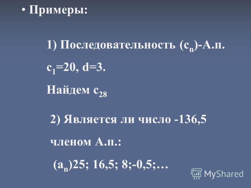 Примеры: 1) Последовательность (с n )-А.п. с 1 =20, d=3. Найдем с 28 2) Является ли число -136,5 членом А.п.: (a n )25; 16,5; 8;-0,5;…