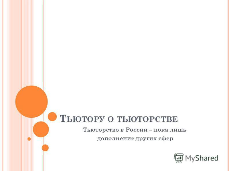 Т ЬЮТОРУ О ТЬЮТОРСТВЕ Тьюторство в России – пока лишь дополнение других сфер