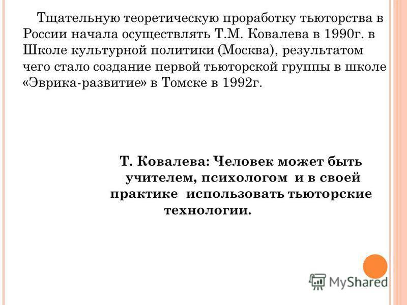 Тщательную теоретическую проработку тьюторства в России начала осуществлять Т.М. Ковалева в 1990 г. в Школе культурной политики (Москва), результатом чего стало создание первой тьюторской группы в школе «Эврика-развитие» в Томске в 1992 г. Т. Ковалев