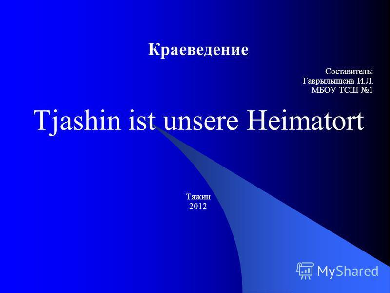 Краеведение Составитель: Гаврылышена И.Л. МБОУ ТCШ 1 Tjashin ist unsere Heimatort Тяжин 2012