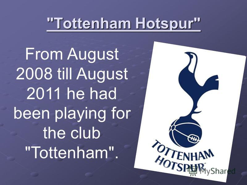 Tottenham Hotspur From August 2008 till August 2011 he had been playing for the club Tottenham.